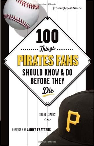 100 Things Pirates Fans Should Know & Do Before They Die (100 Things...Fans Should Know) written by Pittsburgh Post-Gazette