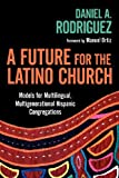 img - for A Future for the Latino Church: Models for Multilingual, Multigenerational Hispanic Congregations book / textbook / text book