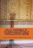 Do-It-Yourself In-Floor Radiant Heat Installation Guide (Volume 1)