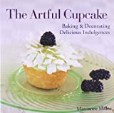 The Artful Cupcake: Baking & Decorating Delicious Indulgences