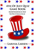 4th Of July Quiz Game Book: Independence Day Super Challenge (Holiday Quiz Books: Facts And Fun For Kids Of All Ages)