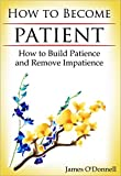 How to Become Patient: How to Build Patience and Remove Impatience (how to develop self-discipline, how to have more patience, how to become more patient, impatience)