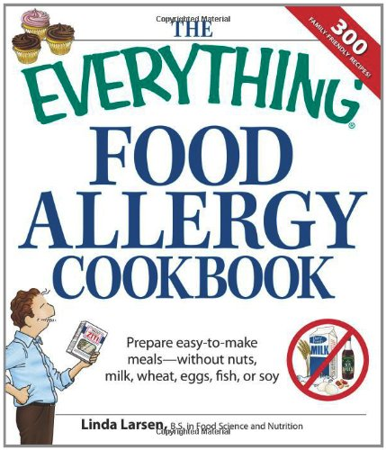 The Everything Food Allergy Cookbook: Prepare easy-to-make meals--without nuts, milk, wheat, eggs, fish or soy (Everything Series)