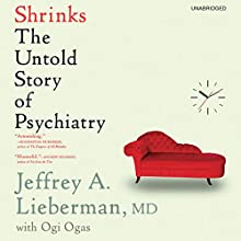 Shrinks: The Untold Story of Psychiatry (       UNABRIDGED) by Jeffrey A. Lieberman, Ogi Ogas Narrated by Graham Corrigan
