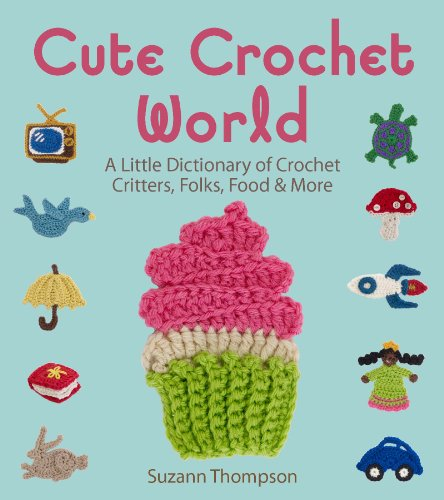 Cute Crochet World: A Little Dictionary of Crochet Critters, Folks, Food & More PDF