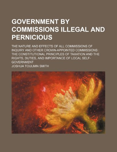 Government by Commissions Illegal and Pernicious; The Nature and Effects of All Commissions of Inquiry and Other Crown-Appointed Commissions the ... and Importance of Local Self-Government