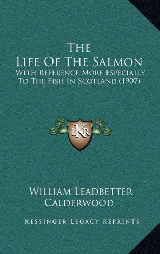 The Life of the Salmon: With Reference More Especially to the Fish in Scotland (1907)
