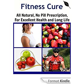 Fitness Cure: All Natural, No Pill Prescription, For Excellent Health and Long Life (Natural remedies, Get Fit, Weight loss, Exercise Cure) (English Edition)