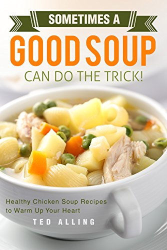 Sometimes A Good Soup Can Do the Trick!: Healthy Chicken Soup Recipes to Warm Up Your Heart (Good Soup Recipes compare prices)