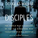 Disciples: The World War II Missions of the CIA Directors Who Fought for Wild Bill Donovan (       UNABRIDGED) by Douglas Waller Narrated by George Newbern
