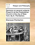 Sermons on several subjects. Preachd at the Presbyterian Church in the city of New-York. By E. Pemberton.