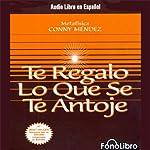 Te Regalo Lo Que Se Te Antoje [Your Heart's Desire] | Conny Mendez