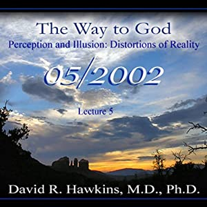 The Way to God: Perception and Illusion - Distortions of Reality | [David R. Hawkins, M.D.]