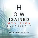 How I Gained my Vision by Losing It | Charles Lee Sidi