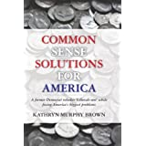Common Sense Solutions for America: A former Democrat rebukes 'Liberals-not' while fixing America's biggest problems ~ Kathryn Murphy Brown