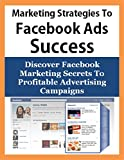 Marketing Strategies To Facebook Advertising Success: Discover Facebook Marketing Secrets To Profitable Advertising Campaigns (Internet Marketing, PPC ... Campaigns, Facebook For Business)