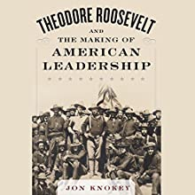 Theodore Roosevelt and the Making of American Leadership (       UNABRIDGED) by Jon Knokey Narrated by Brian Holsopple