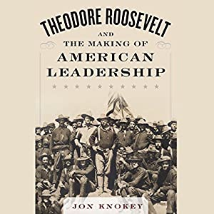 Theodore Roosevelt and the Making of American Leadership Audiobook