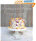 Cooking with Flowers: Sweet and Savory Recipes with Rose Petals, Lilacs, Lavender, and Other Edible Flowers