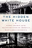 The Hidden White House: Harry Truman and the Reconstruction of Americas Most Famous Residence