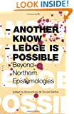 Another Knowledge Is Possible: Beyond Northern Epistemologies (Reinventing Social Emancipation: Toward New Manifestos)