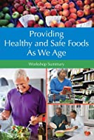 Providing Healthy and Safe Foods As We Age: Workshop Summary Front Cover