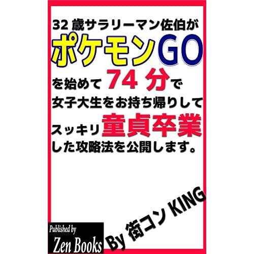 32歳サラリーマン佐伯がポケモンGOを始めて74分で女子大生をお持ち帰りしてスッキリ童貞卒業した攻略法を公開します。 (Zen Books)