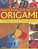 img - for Mastering the Art of Origami: How To Make Fantastic Folded Flowers, Birds And Other Figures, Plus Practical Containers, Abstract Sculptures And Ornaments To Enhance Your Home book / textbook / text book