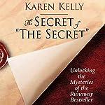 The Secret of the Secret: Unlocking the Mysteries of the Runaway Bestseller | Karen Kelly
