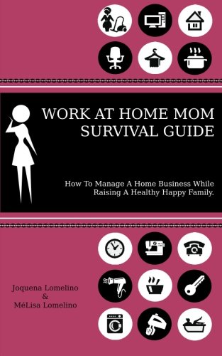 Work At Home Mom Survival Guide: How To Manage A Home Business While Raising A Healthy Happy Family