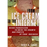 From Ice Cream to the Internet: Using Franchising to Drive the Growth and Profits of Your Business ~ Scott A. Shane