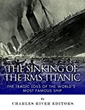 The Sinking of the RMS Titanic: The Tragic Loss of the Worlds Most Famous Ship
