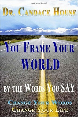 You Frame Your World By The Words You Say: Change Your Words, Change Your Life