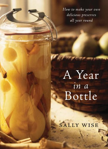 A Year In A Bottle: Preserving and Conserving Fruit and Vegetables Throughout the Year by Sally Wise