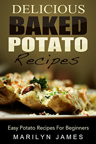 Delicious Baked Potato Recipes: Easy Potato Recipes For Beginners by Marilyn James