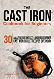 The Cast Iron  Cookbook For Beginners: 30 Amazing Breakfast, Lunch and Dinner Cast Iron Skillet Recipes Everyday