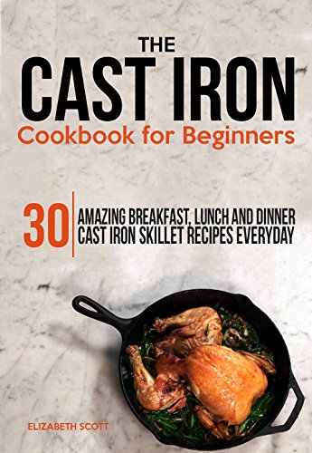 The Cast Iron  Cookbook For Beginners: 30 Amazing Breakfast, Lunch and Dinner Cast Iron Skillet Recipes Everyday by Elizabeth Scott