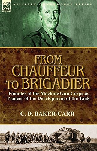 From Chauffeur to Brigadier-Founder of the Machine Gun Corps & Pioneer of the Development of the Tank by C. D. Baker-Carr (2015-02-21)