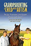 Grandparenting a Child with Autism: The Joy, Frustration, and Growth of Living with Autism