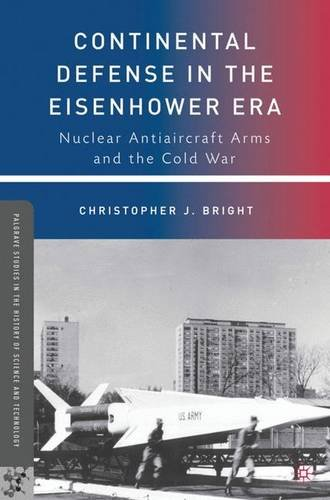 Continental Defense in the Eisenhower Era: Nuclear Antiaircraft Arms and the Cold War (Palgrave Studies in the History of Science and Technology) PDF