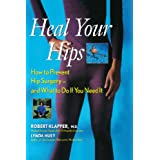 Heal Your Hips: How to Prevent Hip Surgery -- and What to Do If You Need It ~ Robert Klapper