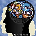 How to Use Your Mind: A Psychology of Study: Being a Manual for the Use of Studentsand Teachers in the Administration of Supervised Study (       UNABRIDGED) by Harry D. Kitson Narrated by Jim Killavey