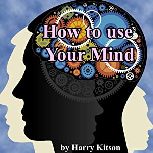 How to Use Your Mind: A Psychology of Study: Being a Manual for the Use of Studentsand Teachers in the Administration of Supervised Study | [Harry D. Kitson]