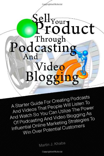 Sell Your Product Through Podcasting and Video Blogging: A Starter Guide For Creating Podcasts And Videos That People Will Listen To And Watch So You. Strategies To Win Over Potential Customers