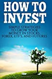 img - for How To Invest: How To Invest: Simple Strategies To Grow Your Stocks, ETF's, and Futures (How To Invest, Stocks, Binary Options, Investing, Day ... Investing, Day Trading, ETF's) (Volume 1) book / textbook / text book