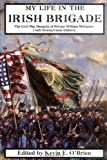 My Life In The Irish Brigade: The Civil War Memoirs Of Private William Mccarter, 116th Pennsylvania Infantry