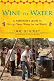Wine to Water: A Bartender's Quest to Bring Clean Water to the World unknown Edition by Hendley, Doc (2012)