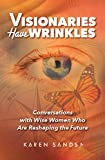 Image of Visionaries Have Wrinkles: Conversations with Wise Women Who Are Reshaping the Future
