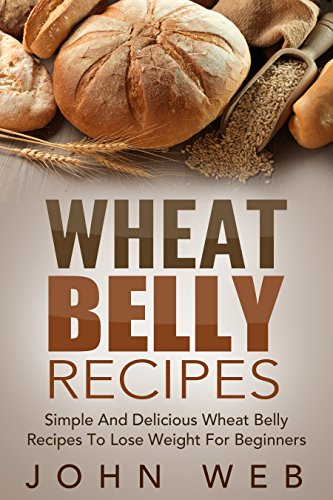Wheat Belly: Wheat Belly Recipes - Simple And Delicious Wheat Belly Recipes To Lose Weight For Beginners (Wheat Belly Cookbook, Grain Free, Wheat Free, Gluten Free) by John Web