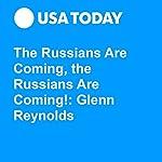 The Russians Are Coming, the Russians Are Coming!: Glenn Reynolds | Glenn Harlan Reynolds